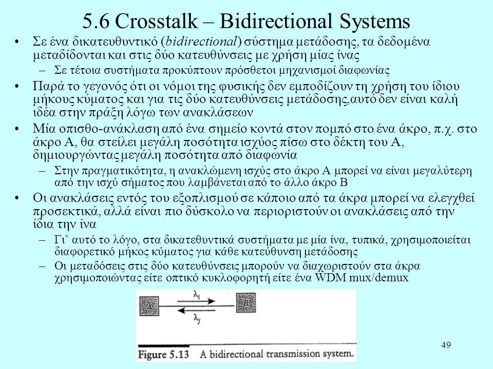 49 5.6 Crosstalk – Bidirectional Systems •Σε ένα δικατευθυντικό (bidirectional) σύστημα μετάδοσης, τα δεδομένα μεταδίδονται και στις δύο κατευθύνσεις με χρήση μίας ίνας –Σε τέτοια συστήματα προκύπτουν πρόσθετοι μηχανισμοί διαφωνίας •Παρά το γεγονός ότι οι νόμοι της φυσικής δεν εμποδίζουν τη χρήση του ίδιου μήκους κύματος και για τις δύο κατευθύνσεις μετάδοσης,αυτό δεν είναι καλή ιδέα στην πράξη λόγω των ανακλάσεων •Μία οπισθο-ανάκλαση από ένα σημείο κοντά στον πομπό στο ένα άκρο, π.χ.