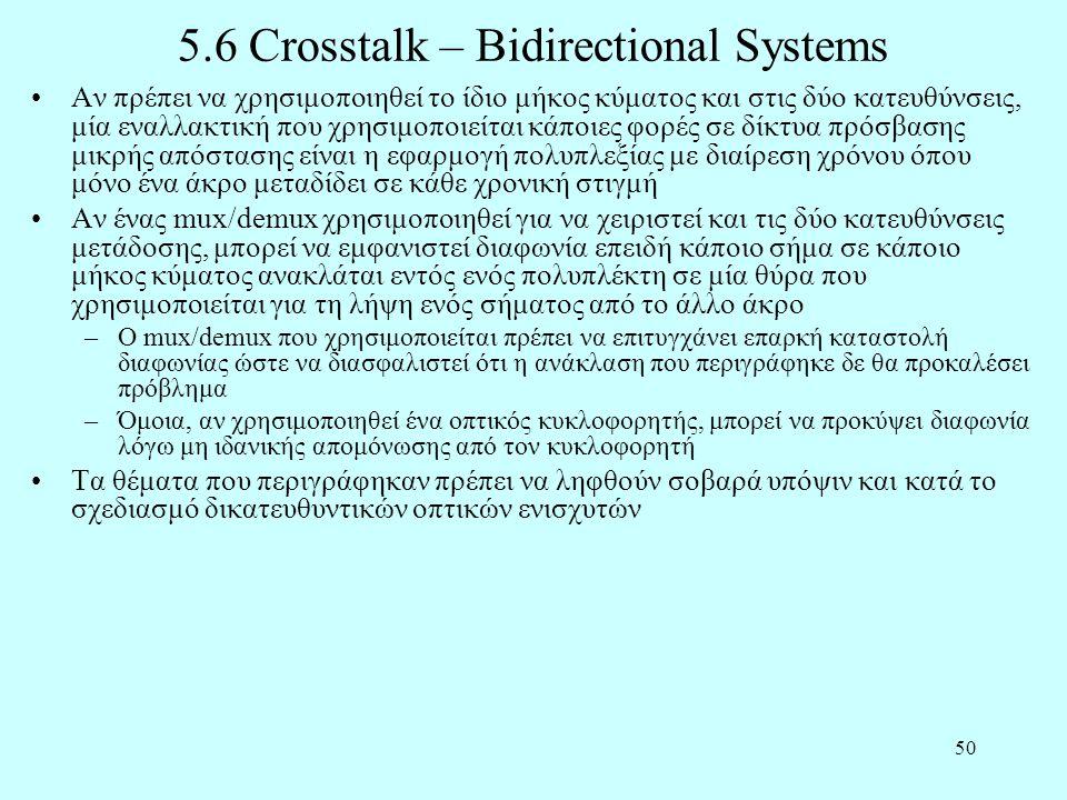 50 5.6 Crosstalk – Bidirectional Systems •Αν πρέπει να χρησιμοποιηθεί το ίδιο μήκος κύματος και στις δύο κατευθύνσεις, μία εναλλακτική που χρησιμοποιείται κάποιες φορές σε δίκτυα πρόσβασης μικρής απόστασης είναι η εφαρμογή πολυπλεξίας με διαίρεση χρόνου όπου μόνο ένα άκρο μεταδίδει σε κάθε χρονική στιγμή •Αν ένας mux/demux χρησιμοποιηθεί για να χειριστεί και τις δύο κατευθύνσεις μετάδοσης, μπορεί να εμφανιστεί διαφωνία επειδή κάποιο σήμα σε κάποιο μήκος κύματος ανακλάται εντός ενός πολυπλέκτη σε μία θύρα που χρησιμοποιείται για τη λήψη ενός σήματος από το άλλο άκρο –Ο mux/demux που χρησιμοποιείται πρέπει να επιτυγχάνει επαρκή καταστολή διαφωνίας ώστε να διασφαλιστεί ότι η ανάκλαση που περιγράφηκε δε θα προκαλέσει πρόβλημα –Όμοια, αν χρησιμοποιηθεί ένα οπτικός κυκλοφορητής, μπορεί να προκύψει διαφωνία λόγω μη ιδανικής απομόνωσης από τον κυκλοφορητή •Τα θέματα που περιγράφηκαν πρέπει να ληφθούν σοβαρά υπόψιν και κατά το σχεδιασμό δικατευθυντικών οπτικών ενισχυτών