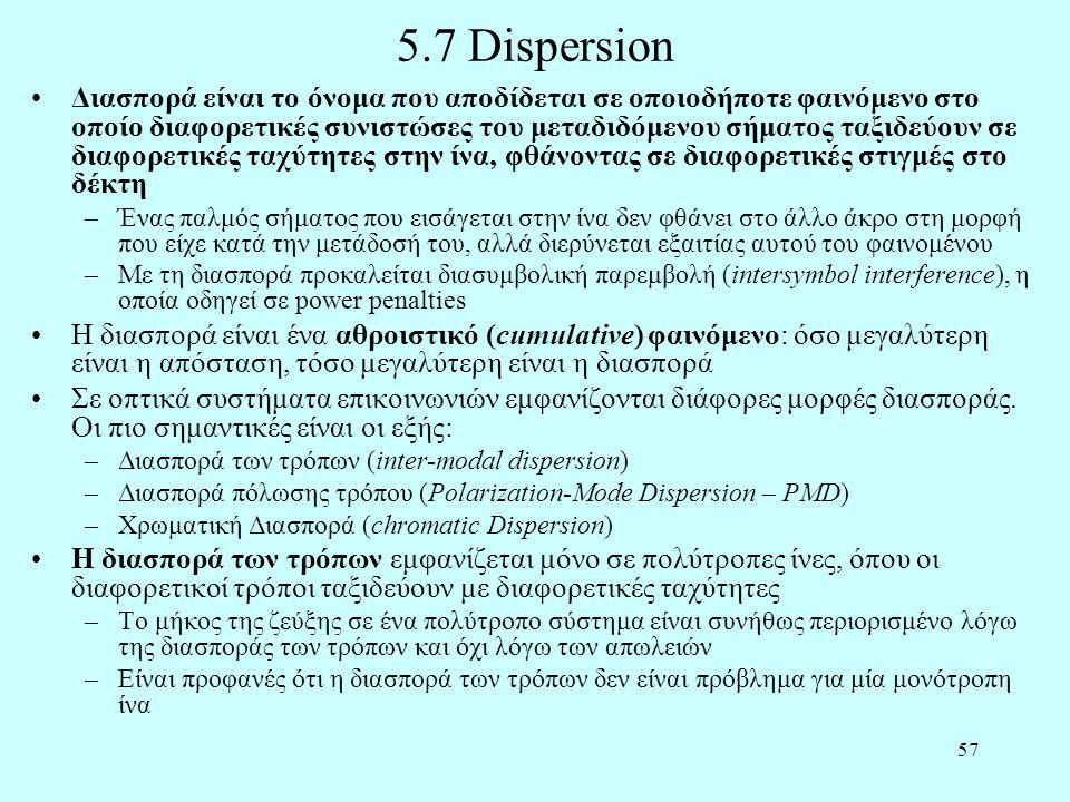 57 5.7 Dispersion •Διασπορά είναι το όνομα που αποδίδεται σε οποιοδήποτε φαινόμενο στο οποίο διαφορετικές συνιστώσες του μεταδιδόμενου σήματος ταξιδεύουν σε διαφορετικές ταχύτητες στην ίνα, φθάνοντας σε διαφορετικές στιγμές στο δέκτη –Ένας παλμός σήματος που εισάγεται στην ίνα δεν φθάνει στο άλλο άκρο στη μορφή που είχε κατά την μετάδοσή του, αλλά διερύνεται εξαιτίας αυτού του φαινομένου –Με τη διασπορά προκαλείται διασυμβολική παρεμβολή (intersymbol interference), η οποία οδηγεί σε power penalties •Η διασπορά είναι ένα αθροιστικό (cumulative) φαινόμενο: όσο μεγαλύτερη είναι η απόσταση, τόσο μεγαλύτερη είναι η διασπορά •Σε οπτικά συστήματα επικοινωνιών εμφανίζονται διάφορες μορφές διασποράς.