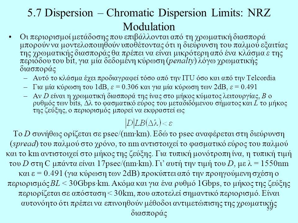 59 5.7 Dispersion – Chromatic Dispersion Limits: NRZ Modulation •Οι περιορισμοί μετάδοσης που επιβάλλονται από τη χρωματική διασπορά μπορούν να μοντελοποιηθούν υποθέτοντας ότι η διεύρυνση του παλμού εξαιτίας της χρωματικής διασποράς θα πρέπει να είναι μικρότερη από ένα κλάσμα ε της περιόδου του bit, για μία δεδομένη κύρωση (penalty) λόγω χρωματικής διασποράς –Αυτό το κλάσμα έχει προδιαγραφεί τόσο από την ITU όσο και από την Telcordia –Για μία κύρωση του 1dB, ε = 0.306 και για μία κύρωση των 2dB, ε = 0.491 –Αν D είναι η χρωματική διασπορά της ίνας στο μήκος κύματος λειτουργίας, Β ο ρυθμός των bits, Δλ το φασματικό εύρος του μεταδιδόμενου σήματος και L το μήκος της ζεύξης, ο περιορισμός μπορεί να εκφραστεί ως Tο D συνήθως ορίζεται σε psec/(nm·km).