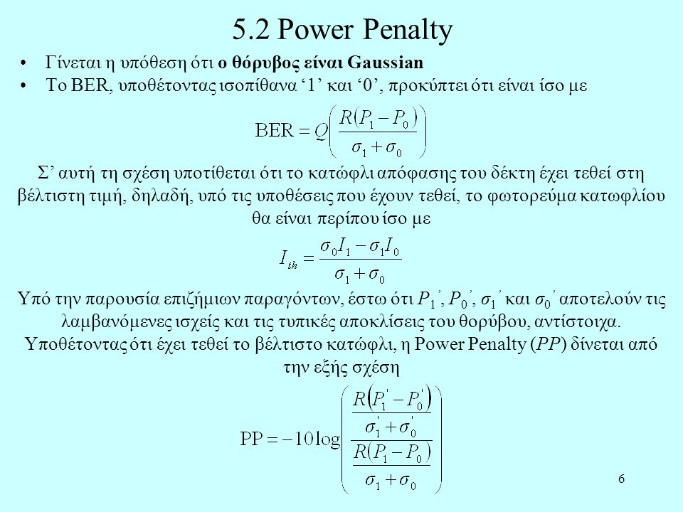 6 5.2 Power Penalty •Γίνεται η υπόθεση ότι ο θόρυβος είναι Gaussian •Το BER, υποθέτοντας ισοπίθανα '1' και '0', προκύπτει ότι είναι ίσο με Σ' αυτή τη σχέση υποτίθεται ότι το κατώφλι απόφασης του δέκτη έχει τεθεί στη βέλτιστη τιμή, δηλαδή, υπό τις υποθέσεις που έχουν τεθεί, το φωτορεύμα κατωφλίου θα είναι περίπου ίσο με Υπό την παρουσία επιζήμιων παραγόντων, έστω ότι P 1 ', P 0 ', σ 1 ' και σ 0 ' αποτελούν τις λαμβανόμενες ισχείς και τις τυπικές αποκλίσεις του θορύβου, αντίστοιχα.
