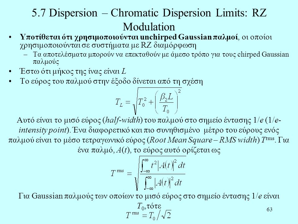 63 5.7 Dispersion – Chromatic Dispersion Limits: RZ Modulation •Υποτίθεται ότι χρησιμοποιούνται unchirped Gaussian παλμοί, οι οποίοι χρησιμοποιούνται σε συστήματα με RZ διαμόρφωση –Τα αποτελέσματα μπορούν να επεκταθούν με άμεσο τρόπο για τους chirped Gaussian παλμούς •Έστω ότι μήκος της ίνας είναι L •Το εύρος του παλμού στην έξοδο δίνεται από τη σχέση Αυτό είναι το μισό εύρος (half-width) του παλμού στο σημείο έντασης 1/e (1/e- intensity point).