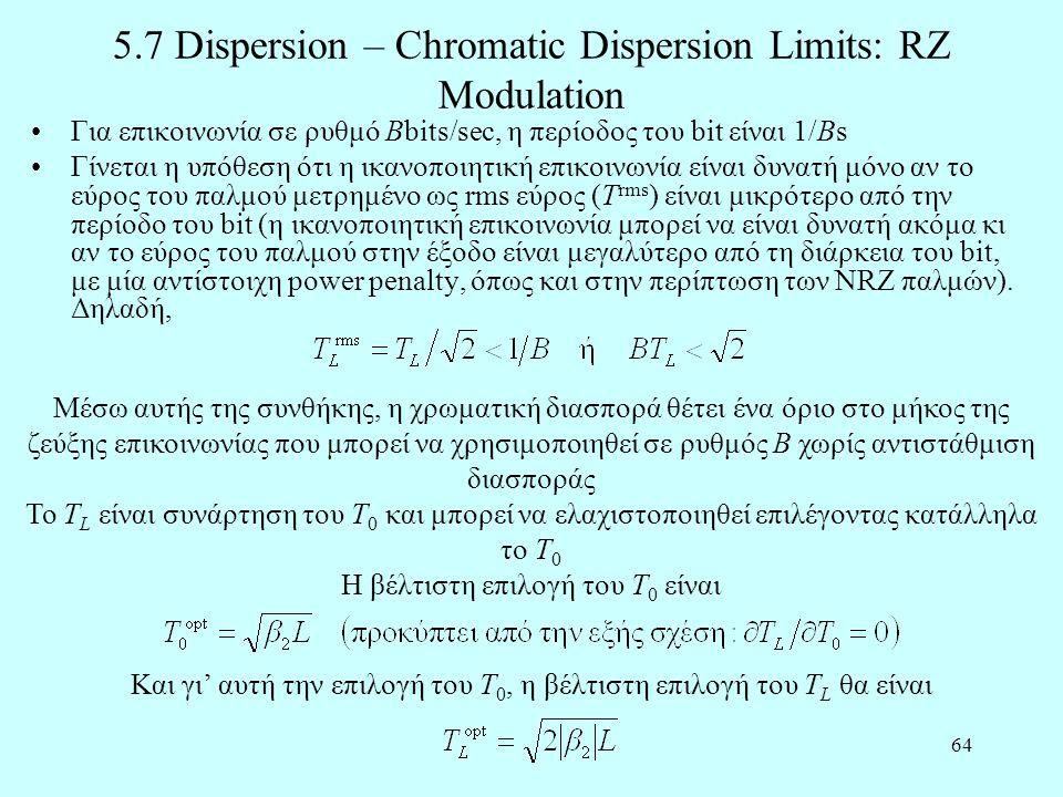 64 5.7 Dispersion – Chromatic Dispersion Limits: RZ Modulation •Για επικοινωνία σε ρυθμό Bbits/sec, η περίοδος του bit είναι 1/Βs •Γίνεται η υπόθεση ότι η ικανοποιητική επικοινωνία είναι δυνατή μόνο αν το εύρος του παλμού μετρημένο ως rms εύρος (T rms ) είναι μικρότερο από την περίοδο του bit (η ικανοποιητική επικοινωνία μπορεί να είναι δυνατή ακόμα κι αν το εύρος του παλμού στην έξοδο είναι μεγαλύτερο από τη διάρκεια του bit, με μία αντίστοιχη power penalty, όπως και στην περίπτωση των NRZ παλμών).