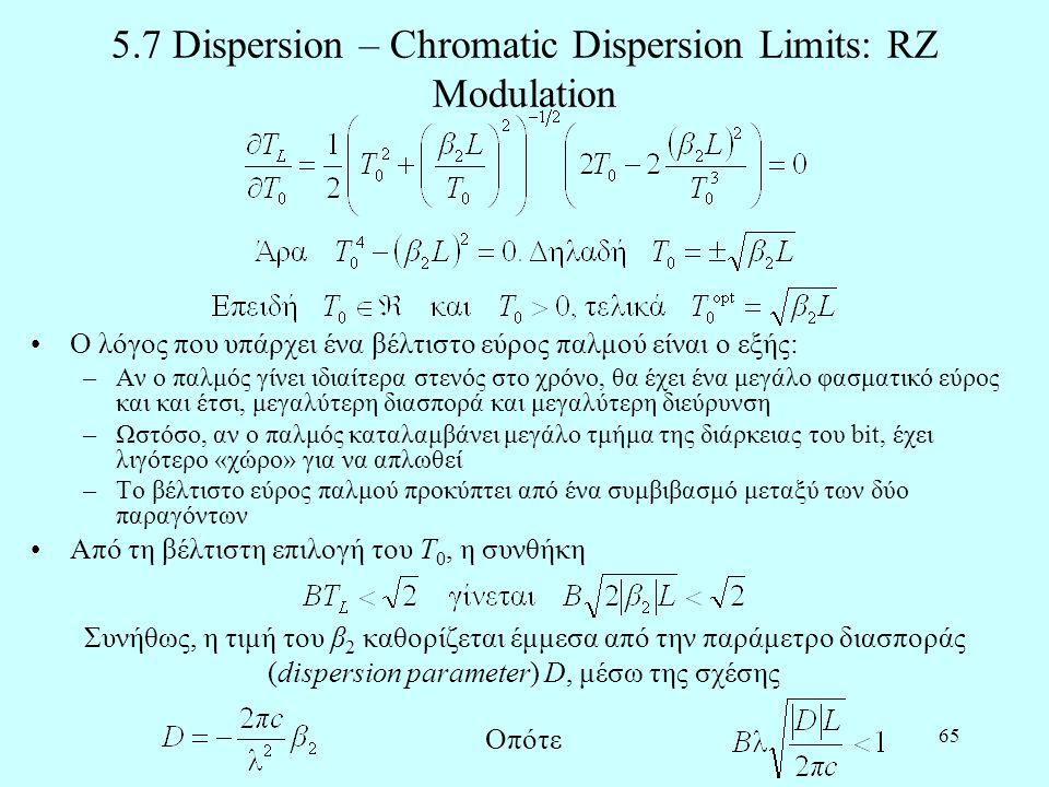 65 5.7 Dispersion – Chromatic Dispersion Limits: RZ Modulation •Ο λόγος που υπάρχει ένα βέλτιστο εύρος παλμού είναι ο εξής: –Αν ο παλμός γίνει ιδιαίτερα στενός στο χρόνο, θα έχει ένα μεγάλο φασματικό εύρος και και έτσι, μεγαλύτερη διασπορά και μεγαλύτερη διεύρυνση –Ωστόσο, αν ο παλμός καταλαμβάνει μεγάλο τμήμα της διάρκειας του bit, έχει λιγότερο «χώρο» για να απλωθεί –Το βέλτιστο εύρος παλμού προκύπτει από ένα συμβιβασμό μεταξύ των δύο παραγόντων •Από τη βέλτιστη επιλογή του T 0, η συνθήκη Συνήθως, η τιμή του β 2 καθορίζεται έμμεσα από την παράμετρο διασποράς (dispersion parameter) D, μέσω της σχέσης Οπότε