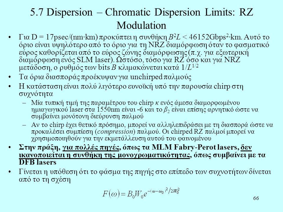 66 5.7 Dispersion – Chromatic Dispersion Limits: RZ Modulation •Για D = 17psec/(nm·km) προκύπτει η συνθήκη B 2 L < 46152Gbps 2 ·km.