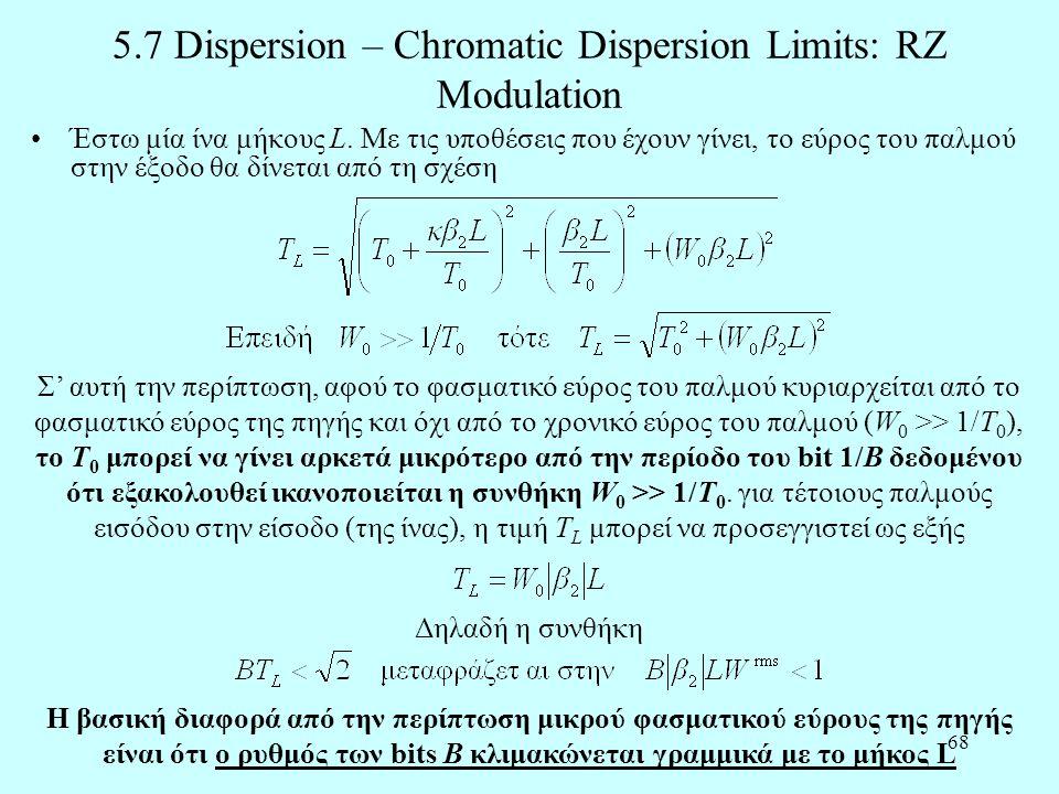 68 5.7 Dispersion – Chromatic Dispersion Limits: RZ Modulation •Έστω μία ίνα μήκους L. Με τις υποθέσεις που έχουν γίνει, το εύρος του παλμού στην έξοδ