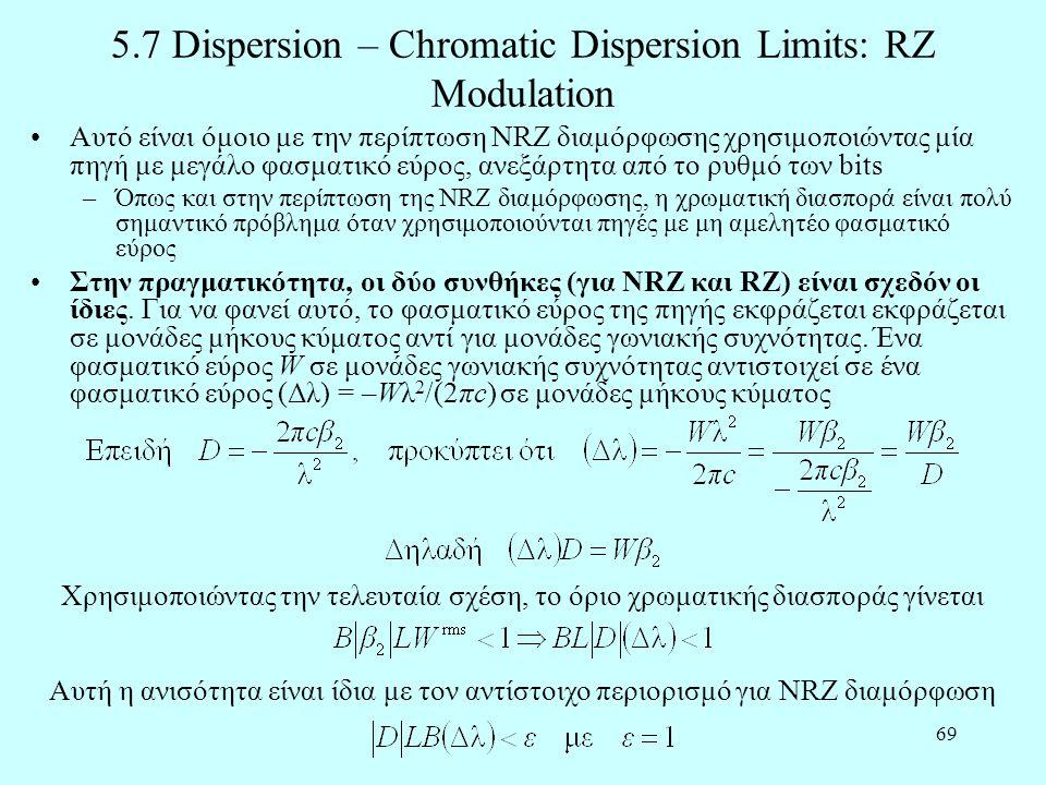 69 5.7 Dispersion – Chromatic Dispersion Limits: RZ Modulation •Αυτό είναι όμοιο με την περίπτωση NRZ διαμόρφωσης χρησιμοποιώντας μία πηγή με μεγάλο φασματικό εύρος, ανεξάρτητα από το ρυθμό των bits –Όπως και στην περίπτωση της NRZ διαμόρφωσης, η χρωματική διασπορά είναι πολύ σημαντικό πρόβλημα όταν χρησιμοποιούνται πηγές με μη αμελητέο φασματικό εύρος •Στην πραγματικότητα, οι δύο συνθήκες (για NRZ και RZ) είναι σχεδόν οι ίδιες.