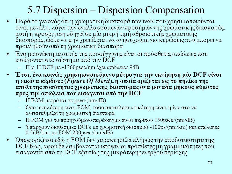 73 5.7 Dispersion – Dispersion Compensation •Παρά το γεγονός ότι η χρωματική διασπορά των ινών που χρησιμοποιούνται είναι μεγάλη, λόγω των εναλλασσόμενων προσήμων της χρωματικής διασποράς, αυτή η προσέγγιση οδηγεί σε μία μικρή τιμή αθροιστικής χρωματικής διασποράς, ώστε να μην χρειάζεται να ανησυχούμε για κυρώσεις που μπορεί να προκληθούν από τη χρωματική διασπορά •Ένα μειονέκτημα αυτής της προσέγγισης είναι οι πρόσθετες απώλειες που εισάγονται στο σύστημα από την DCF –Π.χ.