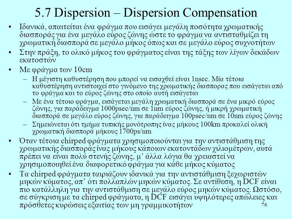 76 5.7 Dispersion – Dispersion Compensation •Ιδανικά, απαιτείται ένα φράγμα που εισάγει μεγάλη ποσότητα χρωματικής διασποράς για ένα μεγάλο εύρος ζώνης ώστε το φράγμα να αντισταθμίζει τη χρωματική διασπορά σε μεγάλο μήκος όπως και σε μεγάλο εύρος συχνοτήτων •Στην πράξη, το ολικό μήκος του φράγματος είναι της τάξης των λίγων δεκάδων εκατοστών •Με φράγμα των 10cm –Η μέγιστη καθυστέρηση που μπορεί να εισαχθεί είναι 1nsec.