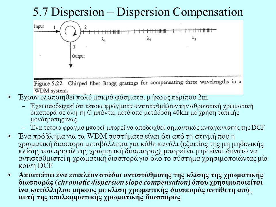77 5.7 Dispersion – Dispersion Compensation •Έχουν υλοποιηθεί πολύ μακρά φάσματα, μήκους περίπου 2m –Έχει αποδειχτεί ότι τέτοια φράγματα αντισταθμίζουν την αθροιστική χρωματική διασπορά σε όλη τη C μπάντα, μετά από μετάδοση 40km με χρήση τυπικής μονότροπης ίνας –Ένα τέτοιο φράγμα μπορεί μπορεί να αποδειχθεί σημαντικός ανταγωνιστής της DCF •Ένα πρόβλημα για τα WDM συστήματα είναι ότι από τη στιγμή που η χρωματική διασπορά μεταβάλλεται για κάθε κανάλι (εξαιτίας της μη μηδενικής κλίσης του προφίλ της χρωματική διασποράς), μπορεί να μην είναι δυνατό να αντισταθμιστεί η χρωματική διασπορά για όλο τo σύστημα χρησιμοποιώντας μία κοινή DCF •Απαιτείται ένα επιπλέον στάδιο αντιστάθμισης της κλίσης της χρωματικής διασποράς (chromatic dispersion slope compensation) όπου χρησιμοποιείται ίνα κατάλληλου μήκους με κλίση χρωματικής διασποράς αντίθετη από αυτή της υπολειμματικής χρωματικής διασποράς