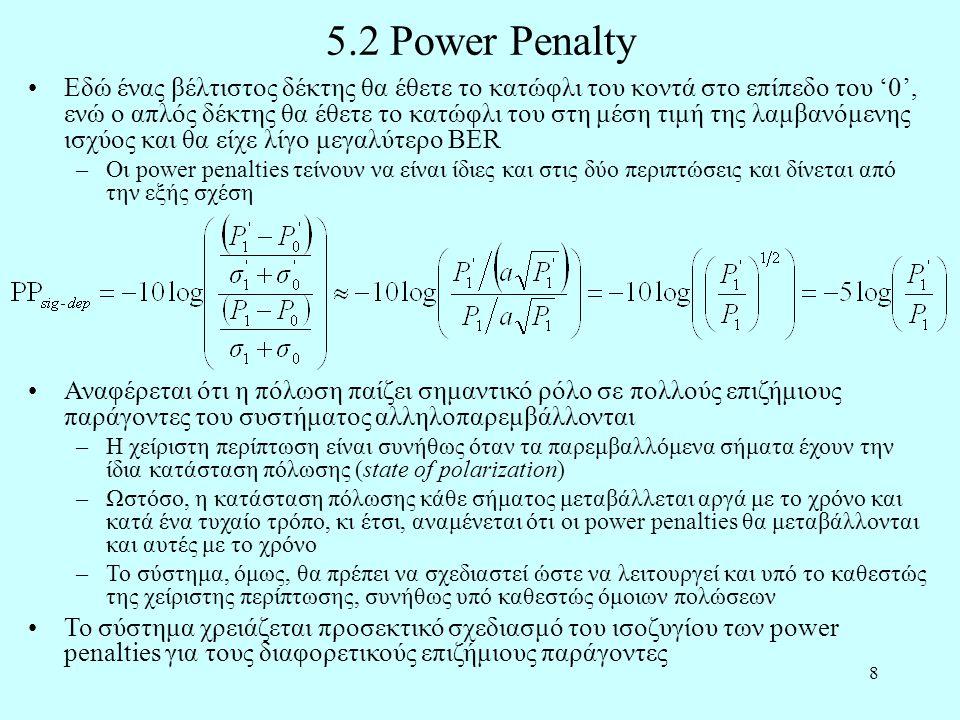 8 5.2 Power Penalty •Εδώ ένας βέλτιστος δέκτης θα έθετε το κατώφλι του κοντά στο επίπεδο του '0', ενώ ο απλός δέκτης θα έθετε το κατώφλι του στη μέση