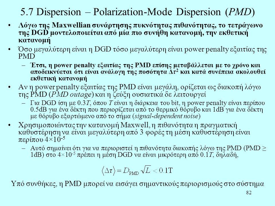 82 5.7 Dispersion – Polarization-Mode Dispersion (PMD) •Λόγω της Maxwellian συνάρτησης πυκνότητας πιθανότητας, το τετράγωνο της DGD μοντελοποιείται από μία πιο συνήθη κατανομή, την εκθετική κατανομή •Όσο μεγαλύτερη είναι η DGD τόσο μεγαλύτερη είναι power penalty εξαιτίας της PMD –Έτσι, η power penalty εξαιτίας της PMD επίσης μεταβάλλεται με το χρόνο και αποδεικνύεται ότι είναι ανάλογη της ποσότητα Δτ 2 και κατά συνέπεια ακολουθεί εκθετική κατανομή •Αν η power penalty εξαιτίας της PMD είναι μεγάλη, ορίζεται ως διακοπή λόγω της PMD (PMD outage) και η ζεύξη ουσιατικά δε λειτουργεί –Για DGD ίση με 0.3Τ, όπου Τ είναι η διάρκεια του bit, η power penalty είναι περίπου 0.5dB για ένα δέκτη που περιορίζεται από το θερμικό θόρυβο και 1dB για ένα δέκτη με θόρυβο εξαρτώμενο από το σήμα (signal-dependent noise) •Χρησιμοποιώντας την κατανομή Maxwell, η πιθανότητα η πραγματική καθυστέρηση να είναι μεγαλύτερη από 3 φορές τη μέση καθυστέρηση είναι περίπου 4×10 -5 –Αυτό σημαίνει ότι για να περιοριστεί η πιθανότητα διακοπής λόγω της PMD (PMD ≥ 1dB) στο 4×10 -5 πρέπει η μέση DGD να είναι μικρότερη από 0.1Τ, δηλαδή, Υπό συνθήκες, η PMD μπορεί να εισάγει σημαντικούς περιορισμούς στο σύστημα