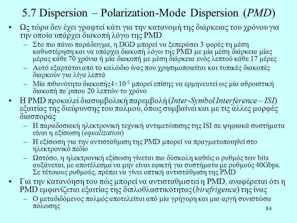 84 5.7 Dispersion – Polarization-Mode Dispersion (PMD) •Ως τώρα δεν έχει γραφτεί κάτι για την κατανομή της διάρκειας του χρόνου για την οποία υπάρχει διακοπή λόγω της PMD –Στο πιο πάνω παράδειγμα, η DGD μπορεί να ξεπεράσει 3 φορές τη μέση καθυστέρηση και να υπάρχει διακοπή λόγω της PMD με μία μέση διάρκεια μίας μέρας κάθε 70 χρόνια ή μία διακοπή με μέση διάρκεια ενός λεπτού κάθε 17 μέρες –Αυτό εξαρτάται από το καλώδιο ίνας που χρησιμοποιείται και τυπικές διακοπές διαρκούν για λίγα λεπτά –Μία πιθανότητα διακοπής4×10 -5 μπορεί επίσης να ερμηνευτεί ως μία αθροιστική διακοπή πε΄ριπου 20 λεπτών το χρόνο •Η PMD προκαλεί διασυμβολική παρεμβολή (Inter-Symbol Interference – ISI) εξαιτίας της διεύρυνσης του παλμού, όπως συμβαίνει και με τις άλλες μορφές διασποράς –Η παραδοσιακή ηλεκτρονική τεχνική αντιμετώπισης της ISI σε ψηφιακά συστήματα είναι η εξίσωση (equalization) –Η εξίσωση για την αντιστάθμιση της PMD μπορεί να πραγματοποιηθεί στο ηλεκτρονικό πεδίο –Ωστόσο, η ηλεκτρονική εξίσωση γίνεται πιο δύσκολη καθώς ο ρυθμός των bits αυξάνεται, με αποτέλεσμα να μην είναι εφικτή για συστήματα με ρυθμούς 40Gbps.