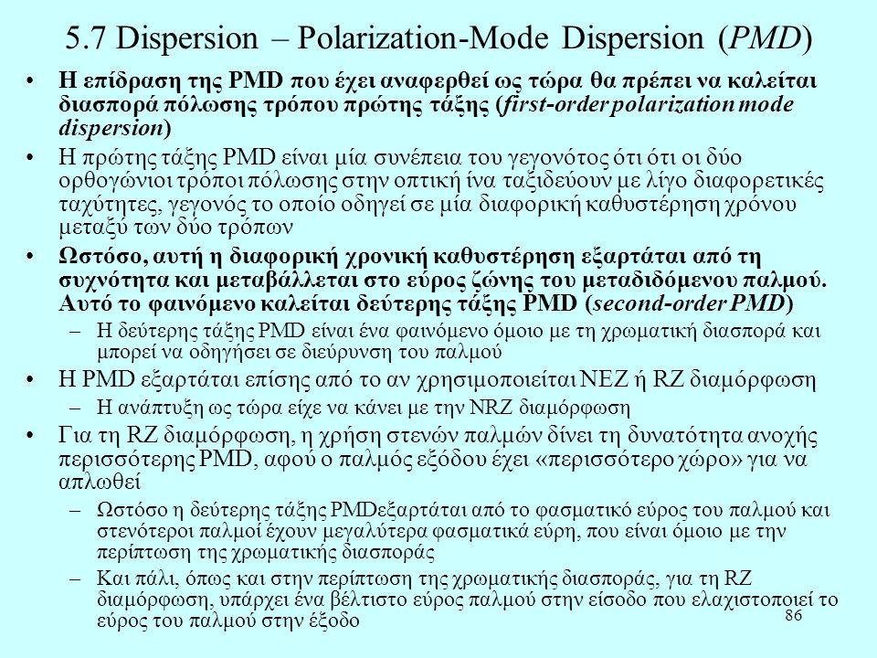 86 5.7 Dispersion – Polarization-Mode Dispersion (PMD) •Η επίδραση της PMD που έχει αναφερθεί ως τώρα θα πρέπει να καλείται διασπορά πόλωσης τρόπου πρώτης τάξης (first-order polarization mode dispersion) •Η πρώτης τάξης PMD είναι μία συνέπεια του γεγονότος ότι ότι οι δύο ορθογώνιοι τρόποι πόλωσης στην οπτική ίνα ταξιδεύουν με λίγο διαφορετικές ταχύτητες, γεγονός το οποίο οδηγεί σε μία διαφορική καθυστέρηση χρόνου μεταξύ των δύο τρόπων •Ωστόσο, αυτή η διαφορική χρονική καθυστέρηση εξαρτάται από τη συχνότητα και μεταβάλλεται στο εύρος ζώνης του μεταδιδόμενου παλμού.