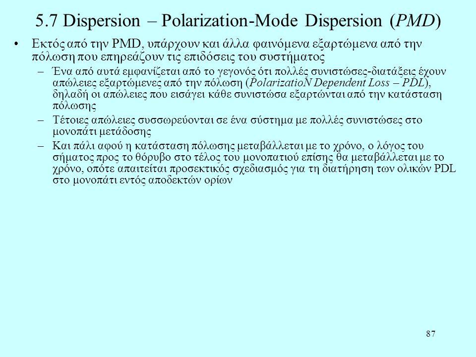 87 5.7 Dispersion – Polarization-Mode Dispersion (PMD) •Εκτός από την PMD, υπάρχουν και άλλα φαινόμενα εξαρτώμενα από την πόλωση που επηρεάζουν τις επιδόσεις του συστήματος –Ένα από αυτά εμφανίζεται από το γεγονός ότι πολλές συνιστώσες-διατάξεις έχουν απώλειες εξαρτώμενες από την πόλωση (PolarizatioN Dependent Loss – PDL), δηλαδή οι απώλειες που εισάγει κάθε συνιστώσα εξαρτώνται από την κατάσταση πόλωσης –Τέτοιες απώλειες συσσωρεύονται σε ένα σύστημα με πολλές συνιστώσες στο μονοπάτι μετάδοσης –Και πάλι αφού η κατάσταση πόλωσης μεταβάλλεται με το χρόνο, ο λόγος του σήματος προς το θόρυβο στο τέλος του μονοπατιού επίσης θα μεταβάλλεται με το χρόνο, οπότε απαιτείται προσεκτικός σχεδιασμός για τη διατήρηση των ολικών PDL στο μονοπάτι εντός αποδεκτών ορίων