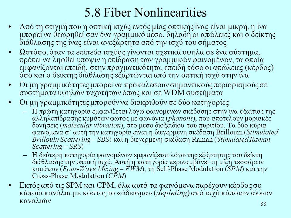 88 5.8 Fiber Nonlinearities •Από τη στιγμή που η οπτική ισχύς εντός μίας οπτικής ίνας είναι μικρή, η ίνα μπορεί να θεωρηθεί σαν ένα γραμμικό μέσο, δηλαδή οι απώλειες και ο δείκτης διάθλασης της ίνας είναι ανεξάρτητα από την ισχύ του σήματος •Ωστόσο, όταν τα επίπεδα ισχύος γίνονται σχετικά υψηλά σε ένα σύστημα, πρέπει να ληφθεί υπόψιν η επίδραση των γραμμικών φαινομένων, τα οποία εμφανίζονται επειδή, στην πραγματικότητα, επειδή τόσο οι απώλειες (κέρδος) όσο και ο δείκτης διάθλασης εξαρτώνται από την οπτική ισχύ στην ίνα •Οι μη γραμμικότητες μπορεί να προκαλέσουν σημαντικούς περιορισμούς σε συστήματα υψηλών ταχυτήτων όπως και σε WDM συστήματα •Οι μη γραμμικότητες μπορούν να διακριθούν σε δύο κατηγορίες –Η πρώτη κατηγορία εμφανίζεται λόγω φαινομένων σκέδασης στην ίνα εξαιτίας της αλληλεπίδρασης κυμάτων φωτός με φωνόνια (phonons), που αποτελούν μοριακές δονήσεις (molecular vibration), στο μέσο διοξειδίου του πυριτίου.
