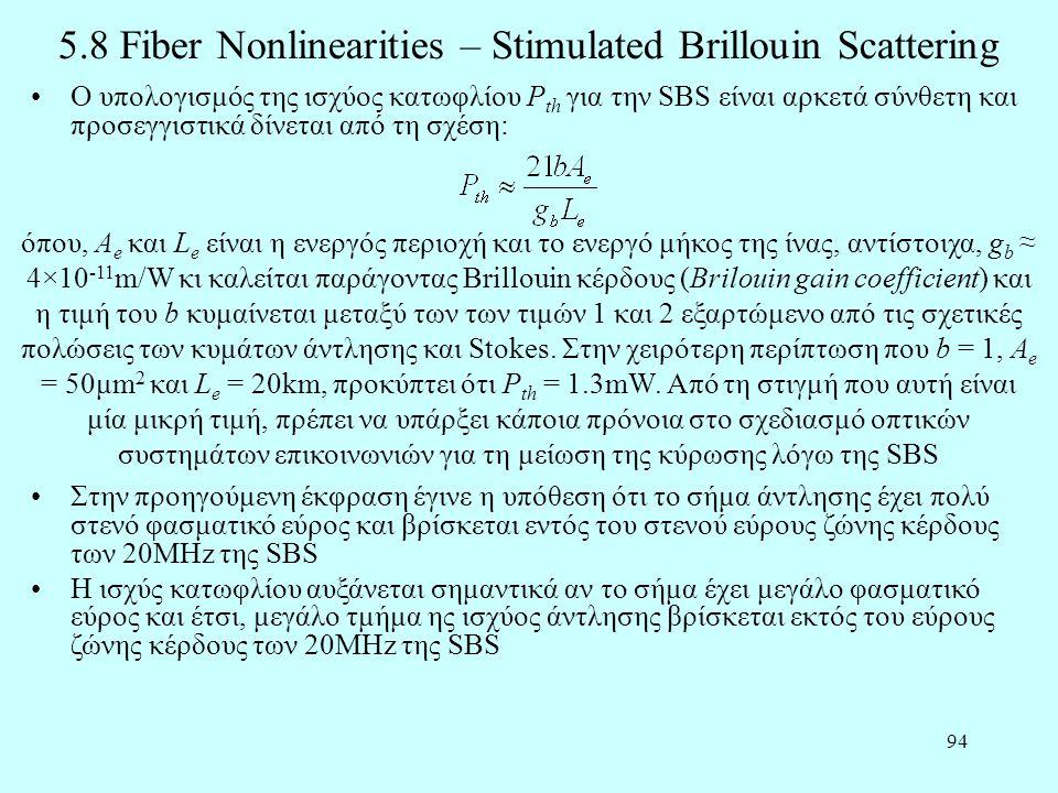 94 5.8 Fiber Nonlinearities – Stimulated Brillouin Scattering •Ο υπολογισμός της ισχύος κατωφλίου P th για την SBS είναι αρκετά σύνθετη και προσεγγιστικά δίνεται από τη σχέση: όπου, A e και L e είναι η ενεργός περιοχή και το ενεργό μήκος της ίνας, αντίστοιχα, g b ≈ 4×10 -11 m/W κι καλείται παράγοντας Brillouin κέρδους (Brilouin gain coefficient) και η τιμή του b κυμαίνεται μεταξύ των των τιμών 1 και 2 εξαρτώμενο από τις σχετικές πολώσεις των κυμάτων άντλησης και Stokes.