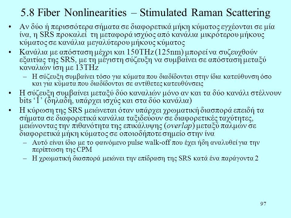 97 5.8 Fiber Nonlinearities – Stimulated Raman Scattering •Αν δύο ή περισσότερα σήματα σε διαφορετικά μήκη κύματος εγχέονται σε μία ίνα, η SRS προκαλεί τη μεταφορά ισχύος από κανάλια μικρότερου μήκους κύματος σε κανάλια μεγαλύτερου μήκους κύματος •Κανάλια με απόσταση μέχρι και 150THz (125nm) μπορεί να συζευχθούν εξαιτίας της SRS, με τη μέγιστη σύζευξη να συμβαίνει σε απόσταση μεταξύ καναλιών ίση με 13THz –Η σύζευξη συμβαίνει τόσο για κύματα που διαδίδονται στην ίδια κατεύθυνση όσο και για κύματα που διαδίδονται σε αντίθετες κατευθύνσεις •Η σύζευξη συμβαίνει μεταξύ δύο καναλιών μόνο αν και τα δύο κανάλι στέλνουν bits '1' (δηλαδή, υπάρχει ισχύς και στα δύο κανάλια) •Η κύρωση της SRS μειώνεται όταν υπάρχει χρωματική διασπορά επειδή τα σήματα σε διαφορετικά κανάλια ταξιδεύουν σε διαφορετικές ταχύτητες, μειώνοντας την πιθανότητα της επικάλυψης (overlap) μεταξύ παλμών σε διαφορετικά μήκη κύματος σε οποιοδήποτε σημείο στην ίνα –Αυτό είναι ίδιο με το φαινόμενο pulse walk-off που έχει ήδη αναλυθεί για την περίπτωση της CPM –Η χρωματική διασπορά μειώνει την επίδραση της SRS κατά ένα παράγοντα 2