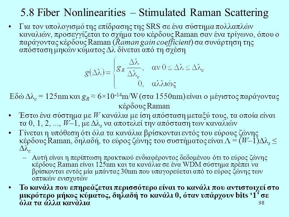 98 5.8 Fiber Nonlinearities – Stimulated Raman Scattering •Για τον υπολογισμό της επίδρασης της SRS σε ένα σύστημα πολλαπλών καναλιών, προσεγγίζεται το σχήμα του κέρδους Raman σαν ένα τρίγωνο, όπου ο παράγοντας κέρδους Raman (Raman gain coefficient) σα συνάρτηση της απόσταση μηκών κύματος Δλ δίνεται από τη σχέση Εδώ Δλ c = 125nm και g R ≈ 6×10 -14 m/W (στα 1550nm) είναι ο μέγιστος παράγοντας κέρδους Raman •Έστω ένα σύστημα με W κανάλια με ίση απόσταση μεταξύ τους, τα οποία είναι τα 0, 1, 2,..., W–1, με Δλ s να αποτελεί την απόσταση των καναλιών •Γίνεται η υπόθεση ότι όλα τα κανάλια βρίσκονται εντός του εύρους ζώνης κέρδους Raman, δηλαδή, το εύρος ζώνης του συστήματος είναι Λ = (W–1)Δλ s ≤ Δλ c –Αυτή είναι η περίπτωση πρακτικού ενδιαφέροντος δεδομένου ότι το εύρος ζώνης κέρδους Raman είναι 125nm και τα κανάλια σε ένα WDM σύστημα πρέπει να βρίσκονται εντός μία μπάντας 30nm που υπαγορεύεται από το εύρος ζώνης των οπτικών ενισχυτών •Το κανάλι που επηρεάζεται περισσότερο είναι το κανάλι που αντιστοιχεί στο μικρότερο μήκος κύματος, δηλαδή το κανάλι 0, όταν υπάρχουν bits '1' σε όλα τα άλλα κανάλια