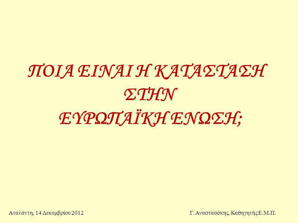 ΠΟΙΑ ΕΙΝΑΙ Η ΚΑΤΑΣΤΑΣΗ ΣΤΗΝ ΕΥΡΩΠΑΪΚΗ ΕΝΩΣΗ; Αταλάντη, 14 Δεκεμβρίου 2012Γ. Αναστασάκης, Καθηγητής Ε.Μ.Π.