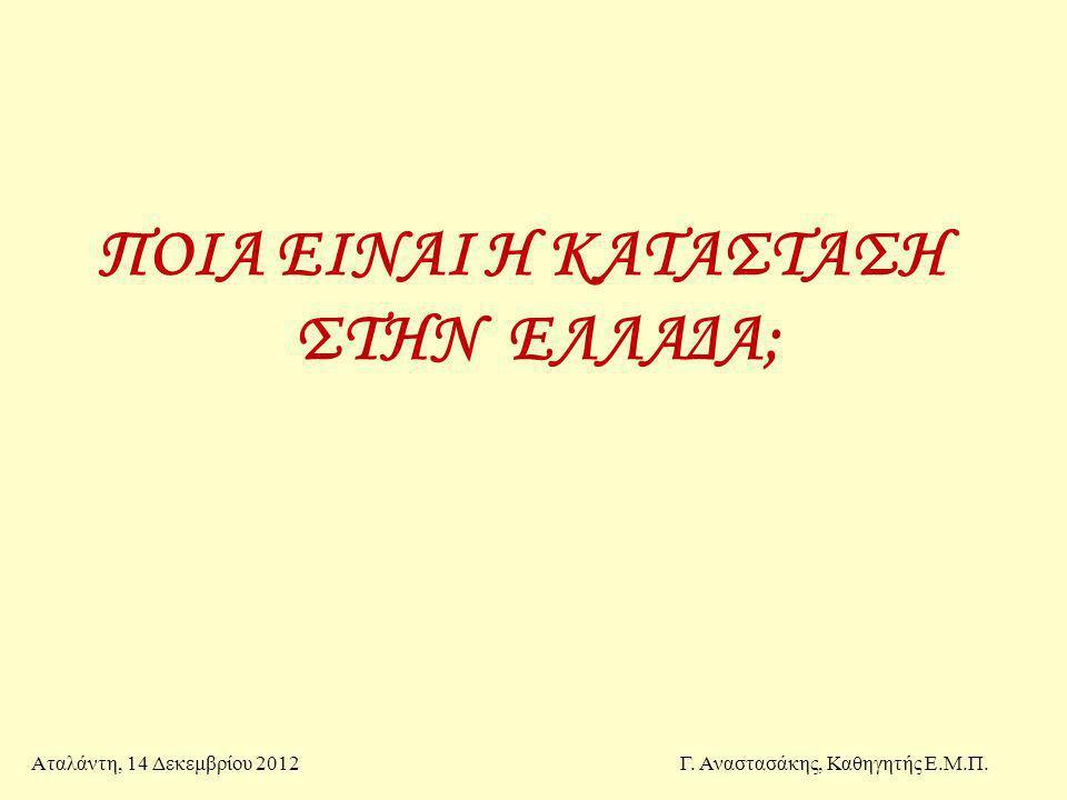 ΠΟΙΑ ΕΙΝΑΙ Η ΚΑΤΑΣΤΑΣΗ ΣΤΗΝ ΕΛΛΑΔΑ; Αταλάντη, 14 Δεκεμβρίου 2012Γ. Αναστασάκης, Καθηγητής Ε.Μ.Π.