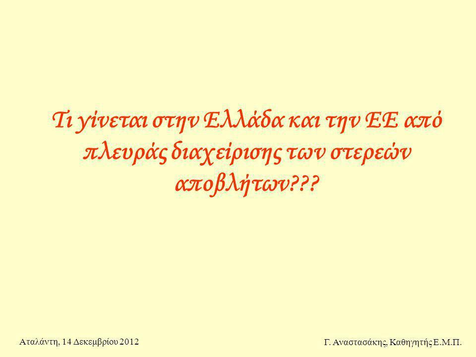 Τι γίνεται στην Ελλάδα και την ΕΕ από πλευράς διαχείρισης των στερεών αποβλήτων??? Γ. Αναστασάκης, Καθηγητής Ε.Μ.Π. Αταλάντη, 14 Δεκεμβρίου 2012
