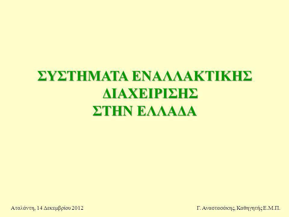 ΣΥΣΤΗΜΑΤΑ ΕΝΑΛΛΑΚΤΙΚΗΣ ΔΙΑΧΕΙΡΙΣΗΣ ΣΤΗΝ ΕΛΛΑΔΑ Γ. Αναστασάκης, Καθηγητής Ε.Μ.Π.Αταλάντη, 14 Δεκεμβρίου 2012