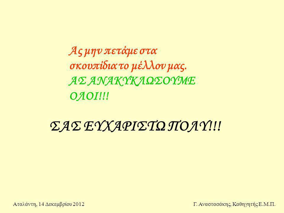 ΣΑΣ ΕΥΧΑΡΙΣΤΩ ΠΟΛΥ!!! Ας μην πετάμε στα σκουπίδια το μέλλον μας. ΑΣ ΑΝΑΚΥΚΛΩΣΟΥΜΕ ΟΛΟΙ!!! Γ. Αναστασάκης, Καθηγητής Ε.Μ.Π.Αταλάντη, 14 Δεκεμβρίου 2012