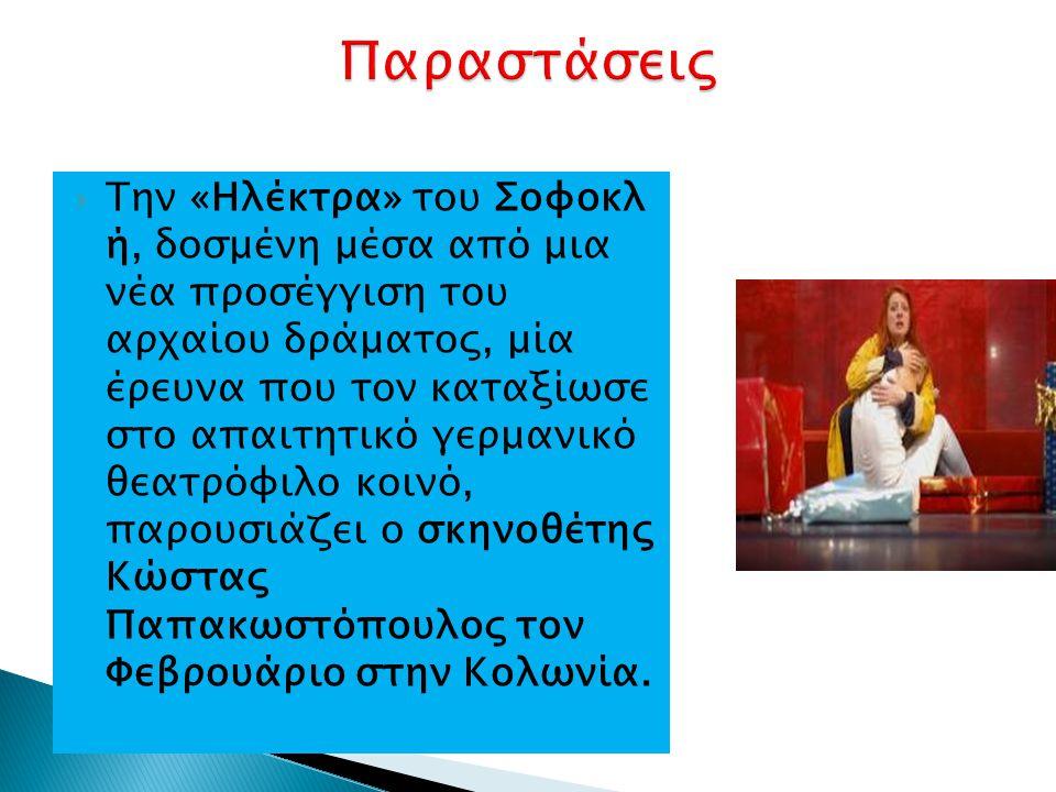  Την «Ηλέκτρα» του Σοφοκλ ή, δοσμένη μέσα από μια νέα προσέγγιση του αρχαίου δράματος, μία έρευνα που τον καταξίωσε στο απαιτητικό γερμανικό θεατρόφιλο κοινό, παρουσιάζει ο σκηνοθέτης Κώστας Παπακωστόπουλος τον Φεβρουάριο στην Κολωνία.