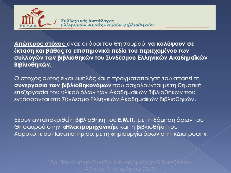 19ο Πανελλήνιο Συνέδριο Ακαδημαϊκών Βιβλιοθηκών Αθήνα, 3 Νοεμβρίου 2010 Απώτερος στόχος είναι: οι όροι του Θησαυρού να καλύψουν σε έκταση και βάθος τα επιστημονικά πεδία του περιεχομένου των συλλογών των βιβλιοθηκών του Συνδέσμου Ελληνικών Ακαδημαϊκών Βιβλιοθηκών.
