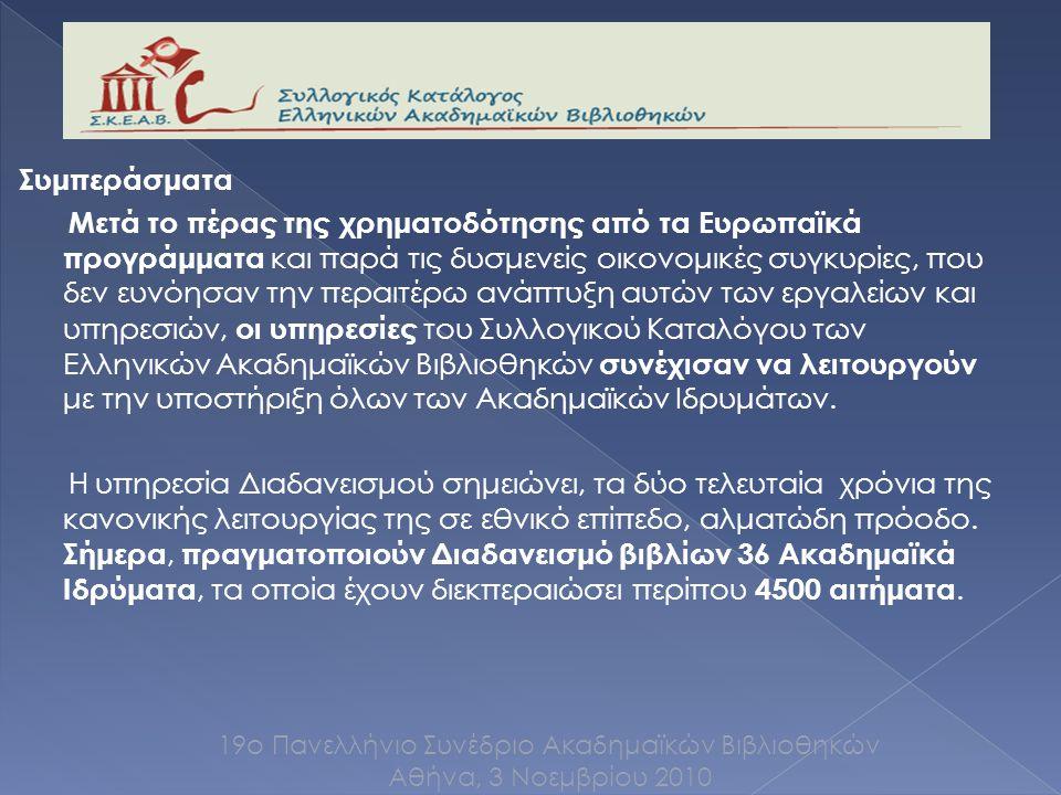 Συμπεράσματα Μετά το πέρας της χρηματοδότησης από τα Ευρωπαϊκά προγράμματα και παρά τις δυσμενείς οικονομικές συγκυρίες, που δεν ευνόησαν την περαιτέρω ανάπτυξη αυτών των εργαλείων και υπηρεσιών, οι υπηρεσίες του Συλλογικού Καταλόγου των Ελληνικών Ακαδημαϊκών Βιβλιοθηκών συνέχισαν να λειτουργούν με την υποστήριξη όλων των Ακαδημαϊκών Ιδρυμάτων.