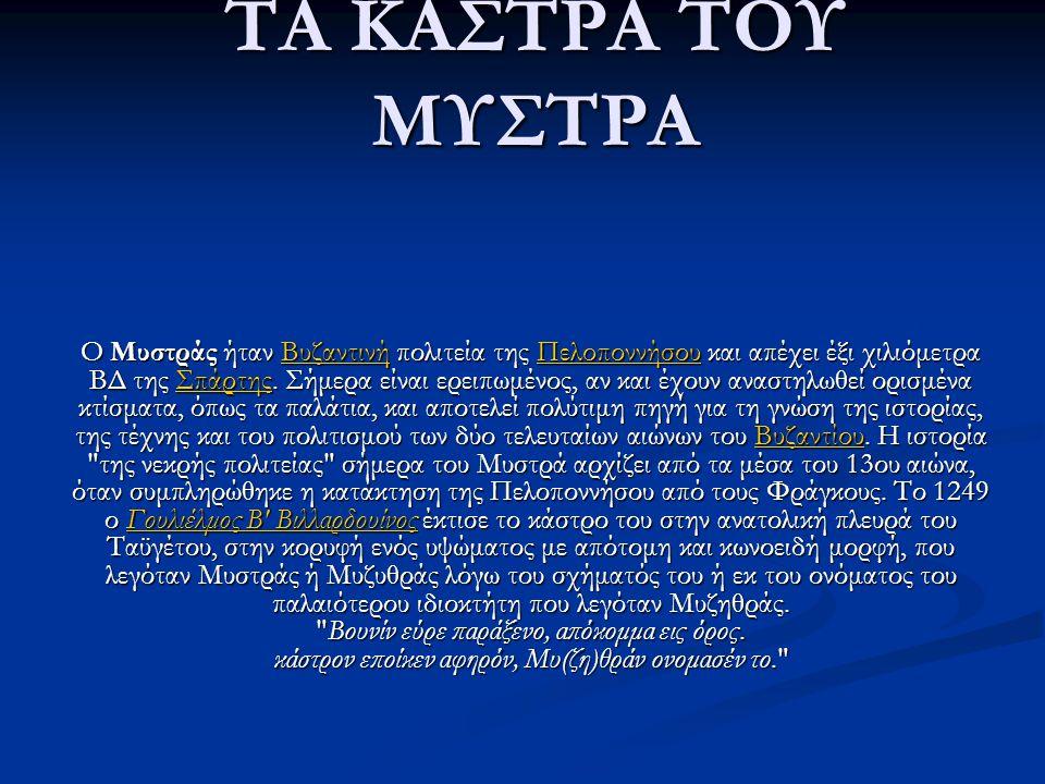 ΤΑ ΚΑΣΤΡΑ ΤΟΥ ΜΥΣΤΡΑ Ο Μυστράς ήταν Βυζαντινή πολιτεία της Πελοποννήσου και απέχει έξι χιλιόμετρα ΒΔ της Σπάρτης. Σήμερα είναι ερειπωμένος, αν και έχο