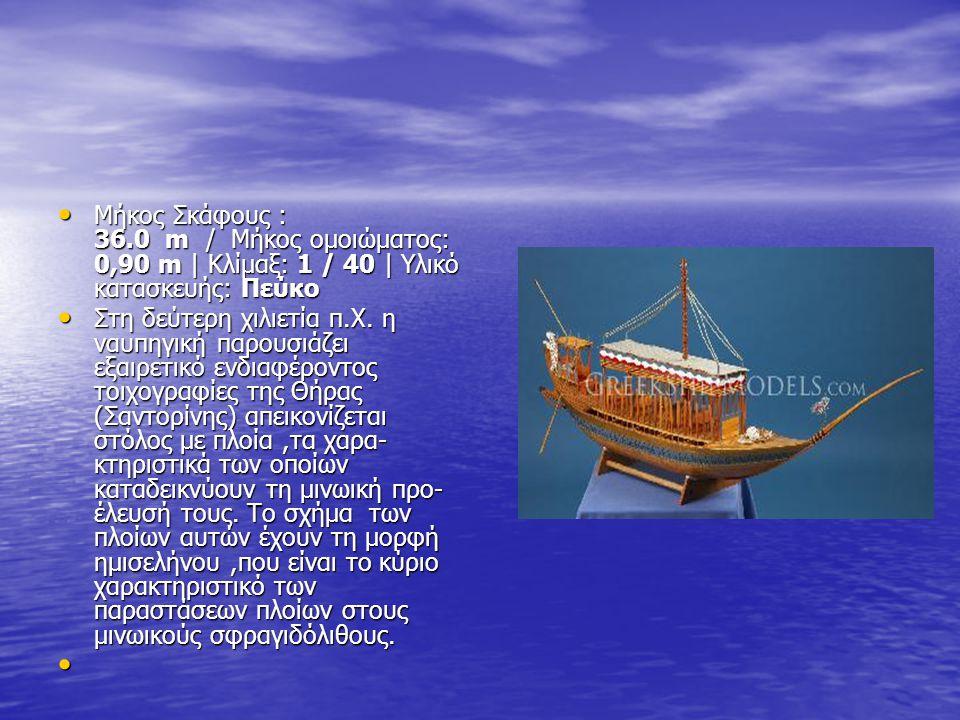 • Μήκος Σκάφους : 36.0 m / Μήκος ομοιώματος: 0,90 m | Κλίμαξ: 1 / 40 | Υλικό κατασκευής: Πεύκο • Στη δεύτερη χιλιετία π.Χ.