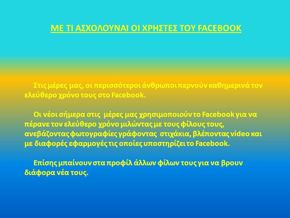 ΜΕ ΤΙ ΑΣΧΟΛΟΥΝΑΙ ΟΙ ΧΡΗΣΤΕΣ ΤΟY FACEBOOK Στις μέρες μας, οι περισσότεροι άνθρωποι περνούν καθημερινά τον ελεύθερο χρόνο τους στο Facebook. Οι νέοι σήμ