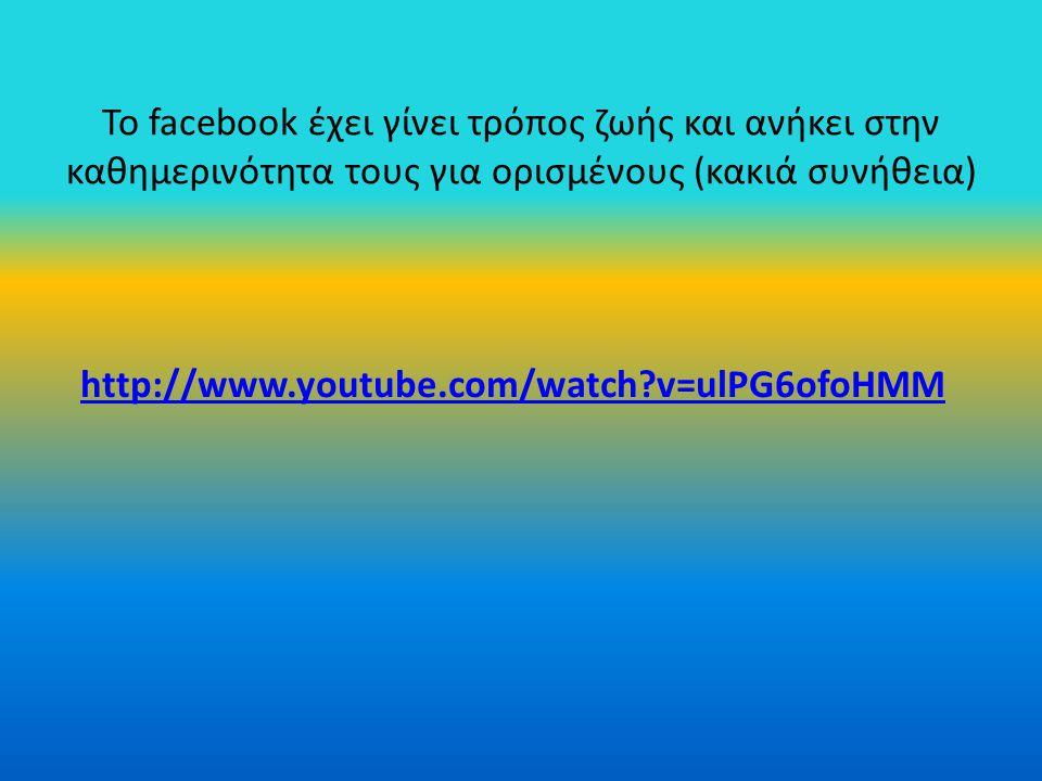 Το facebook έχει γίνει τρόπος ζωής και ανήκει στην καθημερινότητα τους για ορισμένους (κακιά συνήθεια) http://www.youtube.com/watch?v=ulPG6ofoHMM