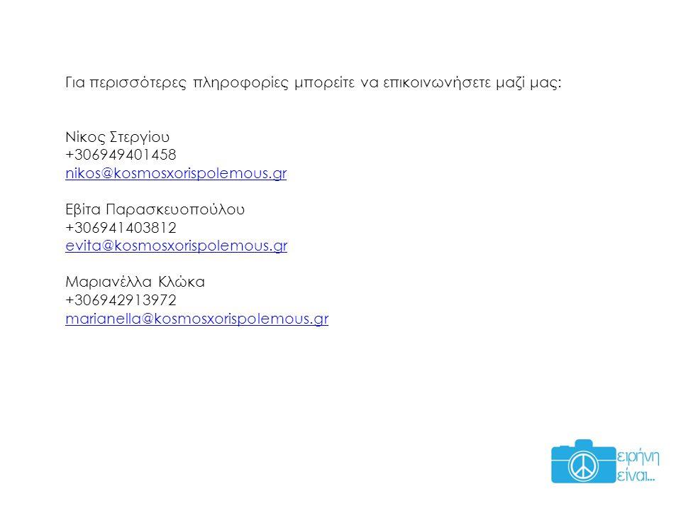 Για περισσότερες πληροφορίες μπορείτε να επικοινωνήσετε μαζί μας: Νίκος Στεργίου +306949401458 nikos@kosmosxorispolemous.gr Εβίτα Παρασκευοπούλου +306941403812 evita@kosmosxorispolemous.gr Μαριανέλλα Κλώκα +306942913972 marianella@kosmosxorispolemous.gr