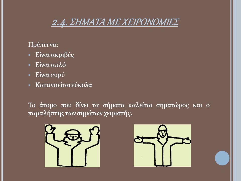 2.4. ΣΗΜΑΤΑ ΜΕ ΧΕΙΡΟΝΟΜΙΕΣ Πρέπει να:  Είναι ακριβές  Είναι απλό  Είναι ευρύ  Κατανοείται εύκολα Το άτομο που δίνει τα σήματα καλείται σηματώρος κ