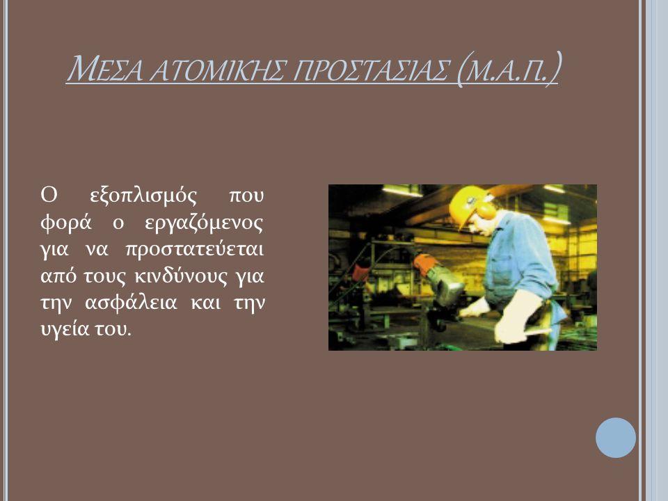 Μ ΕΣΑ ΑΤΟΜΙΚΗΣ ΠΡΟΣΤΑΣΙΑΣ ( Μ. Α. Π.) Ο εξοπλισμός που φορά ο εργαζόμενος για να προστατεύεται από τους κινδύνους για την ασφάλεια και την υγεία του.