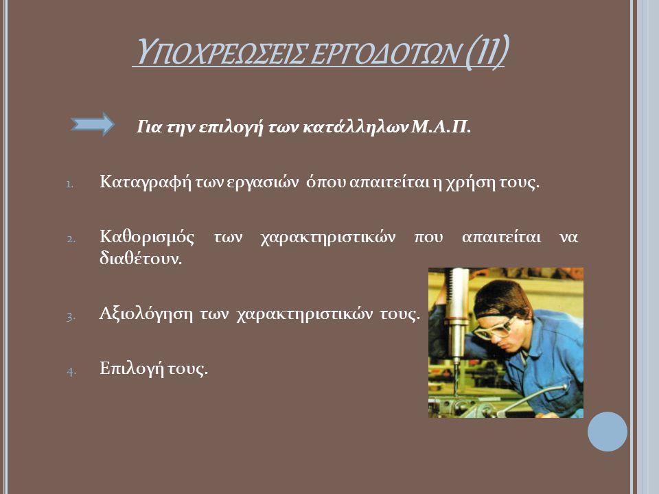 Υ ΠΟΧΡΕΩΣΕΙΣ ΕΡΓΟΔΟΤΩΝ (ΙI) Για την επιλογή των κατάλληλων Μ.Α.Π. 1. Καταγραφή των εργασιών όπου απαιτείται η χρήση τους. 2. Καθορισμός των χαρακτηρισ