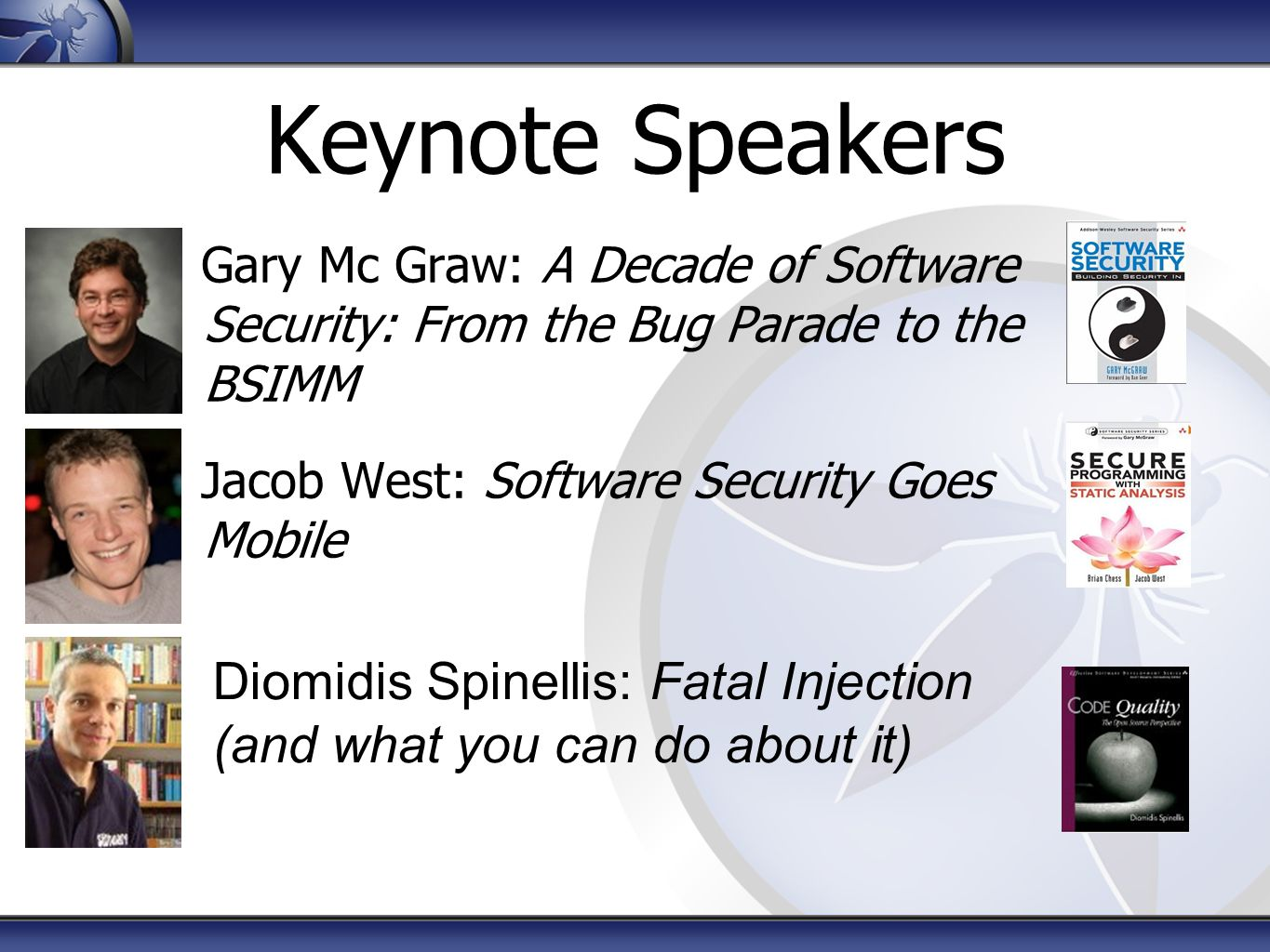 Keynote Speakers Gary Mc Graw: A Decade of Software Security: From the Bug Parade to the BSIMM Jacob West: Software Security Goes Mobile Diomidis Spin