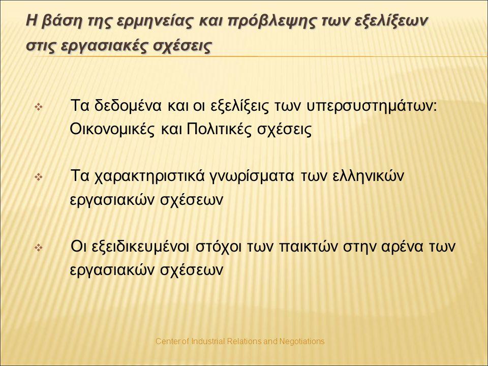 Center of Industrial Relations and Negotiations Η βάση της ερμηνείας και πρόβλεψης των εξελίξεων στις εργασιακές σχέσεις  Τα δεδομένα και οι εξελίξεις των υπερσυστημάτων: Οικονομικές και Πολιτικές σχέσεις  Τα χαρακτηριστικά γνωρίσματα των ελληνικών εργασιακών σχέσεων  Οι εξειδικευμένοι στόχοι των παικτών στην αρένα των εργασιακών σχέσεων