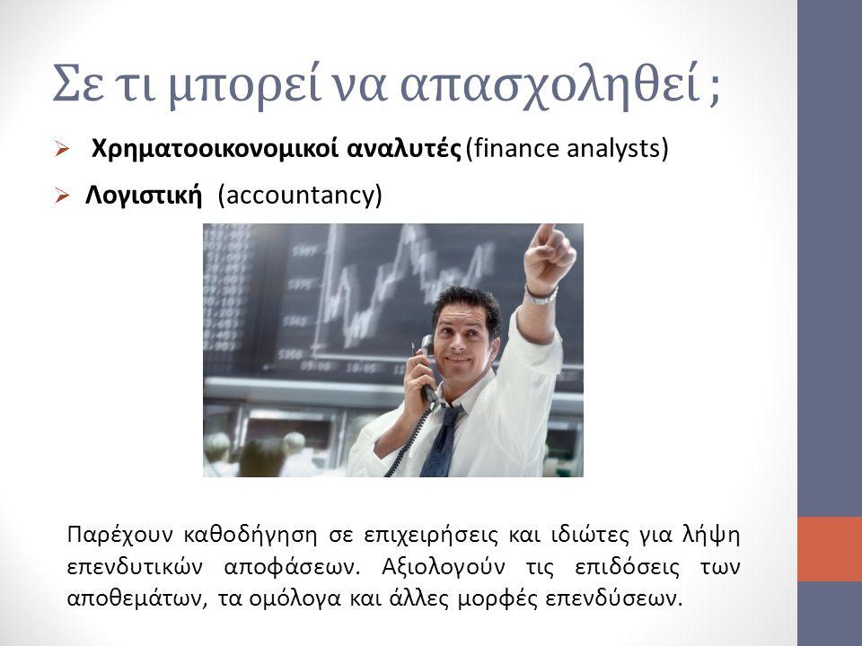 Σε τι μπορεί να απασχοληθεί ;  Χρηματοοικονομικοί αναλυτές (finance analysts)  Λογιστική (accountancy) Παρέχουν καθοδήγηση σε επιχειρήσεις και ιδιώτ