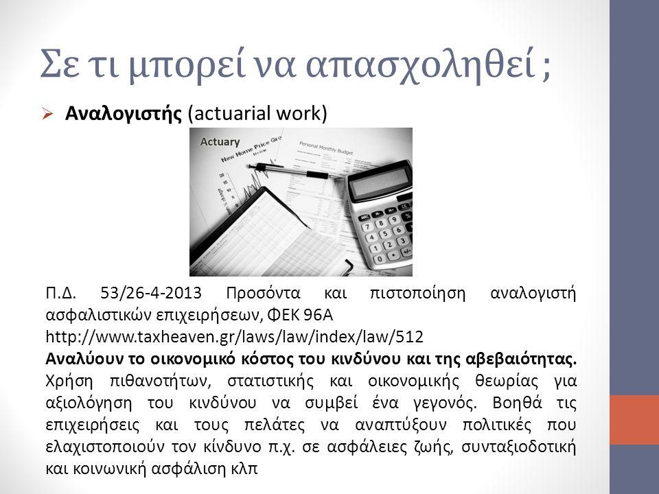 Σε τι μπορεί να απασχοληθεί ;  Αναλογιστής (actuarial work) Π.Δ. 53/26-4-2013 Προσόντα και πιστοποίηση αναλογιστή ασφαλιστικών επιχειρήσεων, ΦΕΚ 96Α