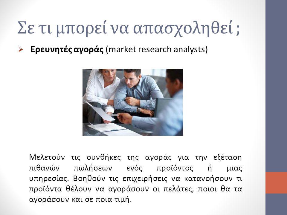 Σε τι μπορεί να απασχοληθεί ;  Ερευνητές αγοράς (market research analysts) Μελετούν τις συνθήκες της αγοράς για την εξέταση πιθανών πωλήσεων ενός προ