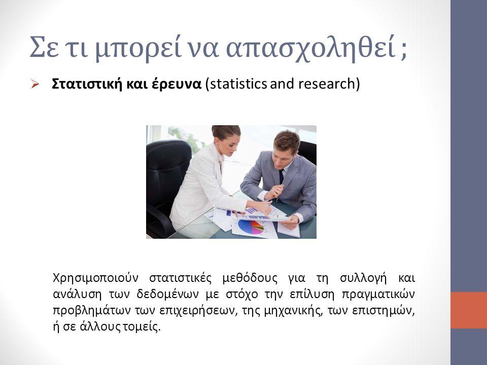 Σε τι μπορεί να απασχοληθεί ;  Στατιστική και έρευνα (statistics and research) Χρησιμοποιούν στατιστικές μεθόδους για τη συλλογή και ανάλυση των δεδο