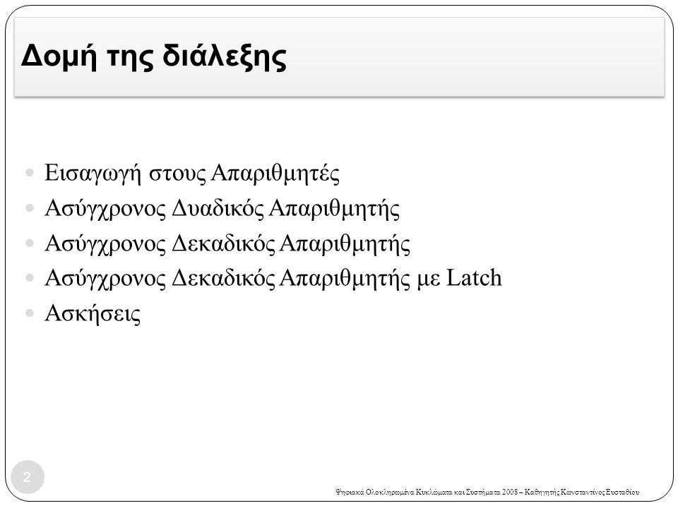 Ψηφιακά Ολοκληρωμένα Κυκλώματα και Συστήματα 2008 – Καθηγητής Κωνσταντίνος Ευσταθίου Δομή της διάλεξης  Εισαγωγή στους Απαριθμητές  Ασύγχρονος Δυαδι