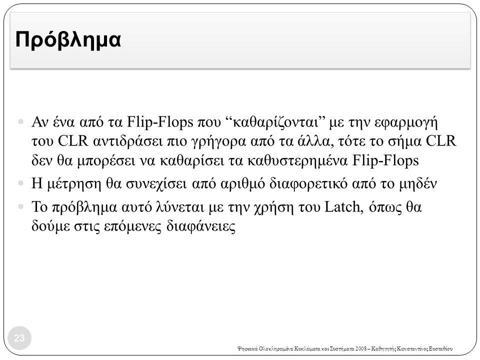 """Ψηφιακά Ολοκληρωμένα Κυκλώματα και Συστήματα 2008 – Καθηγητής Κωνσταντίνος Ευσταθίου Πρόβλημα  Αν ένα από τα Flip-Flops που """"καθαρίζονται"""" με την εφα"""