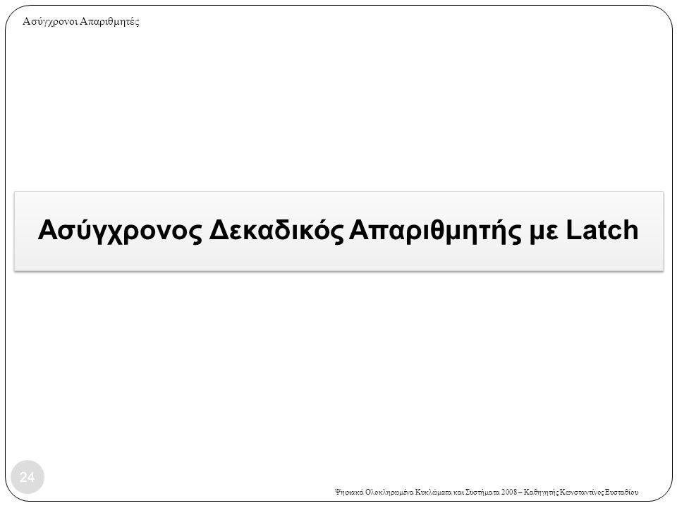 Ψηφιακά Ολοκληρωμένα Κυκλώματα και Συστήματα 2008 – Καθηγητής Κωνσταντίνος Ευσταθίου Ασύγχρονος Δεκαδικός Απαριθμητής με Latch 24 Ασύγχρονοι Απαριθμητ