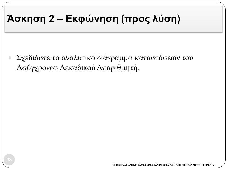 Ψηφιακά Ολοκληρωμένα Κυκλώματα και Συστήματα 2008 – Καθηγητής Κωνσταντίνος Ευσταθίου Άσκηση 2 – Εκφώνηση (προς λύση) 33  Σχεδιάστε το αναλυτικό διάγρ
