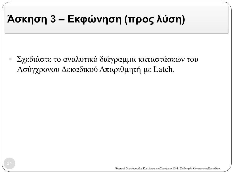 Ψηφιακά Ολοκληρωμένα Κυκλώματα και Συστήματα 2008 – Καθηγητής Κωνσταντίνος Ευσταθίου Άσκηση 3 – Εκφώνηση (προς λύση) 34  Σχεδιάστε το αναλυτικό διάγρ